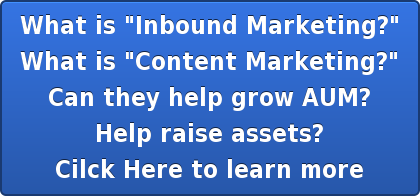 "What is ""Inbound Marketing?"" What is ""Content Marketing?"" Can they help grow AUM? Help raise assets? Cilck Here to learn more"