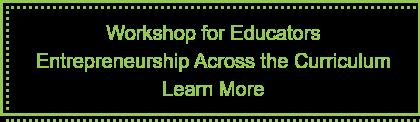 Workshop for Educators  Entrepreneurship Across the Curriculum Learn More