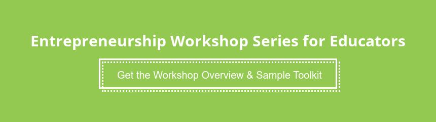 Entrepreneurship Workshop Series for Educators Get the Workshop Overview & Sample Toolkit