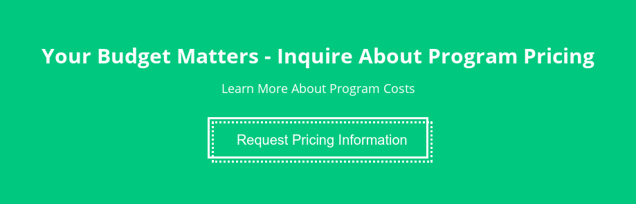 Your Budget Matters - Inquire About Program Pricing  Learn More About Program Costs  Request Pricing Information