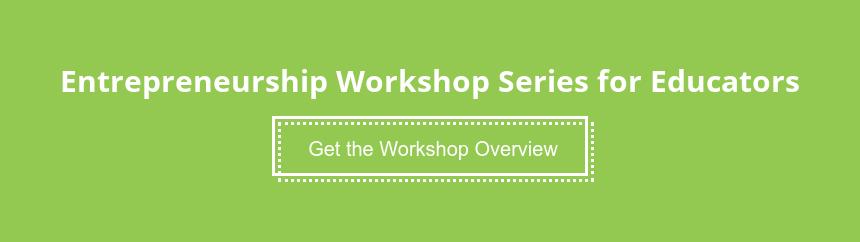 Entrepreneurship Workshop Series for Educators Get the Workshop Overview