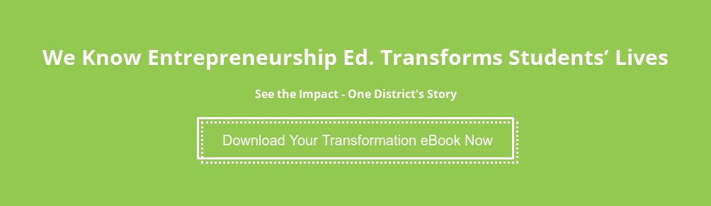 We Know Entrepreneurship Ed. Transforms Students' Lives  See the Impact - One District's Story Download Your Transformation eBook Now