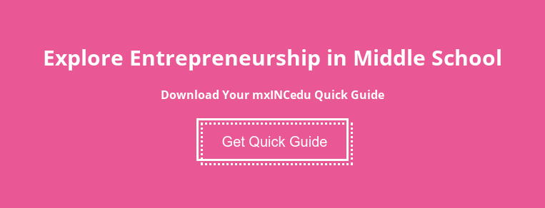 Explore Entrepreneurship in Middle School  Download Your mxINCedu Quick Guide Get Quick Guide