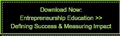 Download Now:  Entrepreneurship Education >> Defining Success & Measuring Impact