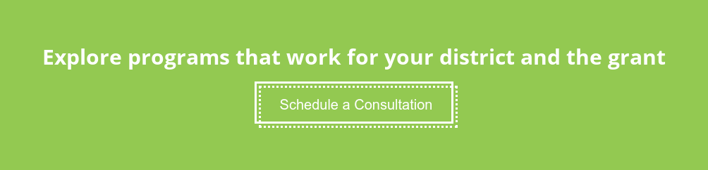 Explore programs that work for your district and the grant Schedule a Consultation