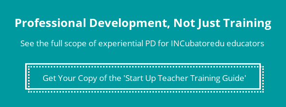 Professional Development, Not Just Training  See the full scope of experiential PD for INCubatoredu educators  Get Your Copy of the 'Start Up Teacher Training Guide'