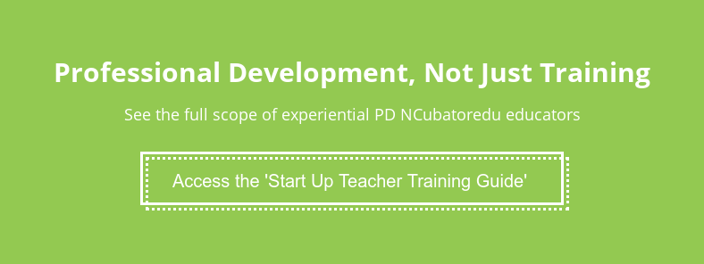 Professional Development, Not Just Training  See the full scope of experiential PD NCubatoredu educators Access the 'Start Up Teacher Training Guide'