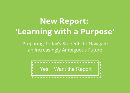 New Report:   'Learning with a Purpose'  Preparing Today's Students to Navigate an Increasingly Ambiguous Future  Yes, I Want the Report