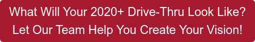 What Will Your 2020+ Drive-Thru Look Like?  Let Our Team Help You Create Your Vision!