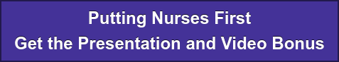 Putting Nurses First Get the Presentation and Video Bonus