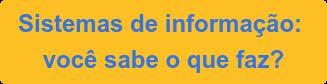 Sistemas de informação:  você sabe o que faz?