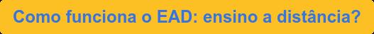 Como funciona o EAD: ensino a distância?