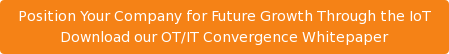 Position Your Company for Future Growth Through the IoT Download our OT/IT Convergence Whitepaper