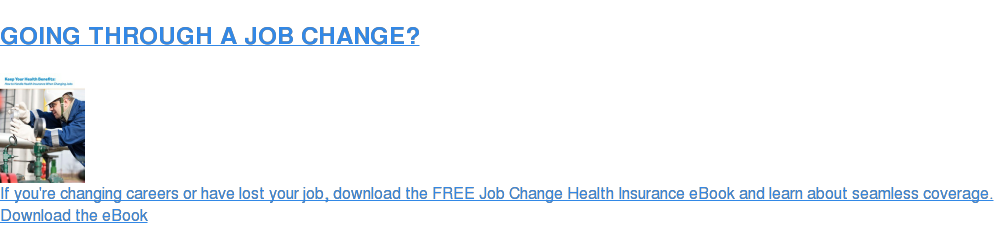 NEW OR NO JOB?  If you're changing careers or have lost your job, download the FREE Job Change  Insurance eBook and learn about seamless health coverage. Download the eBook