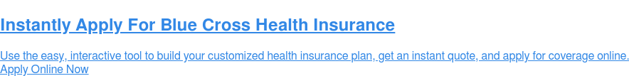 Apply For Blue Cross Health Insurance  Use the easy, interactive tool to build your customized health insurance plan,  get an instant quote, and apply for coverage online. Apply Online Now