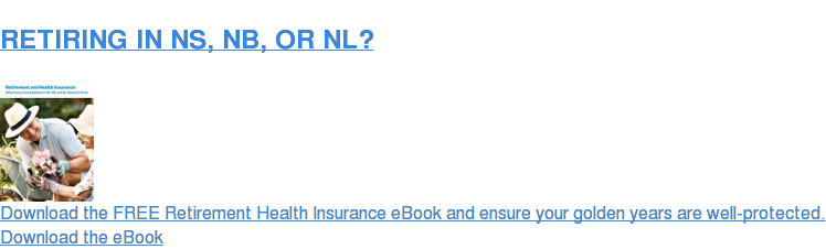 RETIRING IN NS, NB, OR NL?  Download the FREE Retirement Health Insurance eBook and ensure your golden  years are well-protected. Download the eBook