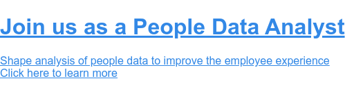 Join us as a People Data Analyst  Shape analysis of people data to improve the employee experience  Click here to learn more