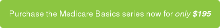 Purchase the Medicare Basics series now for only $195