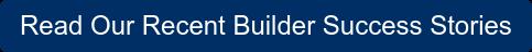 Read Our Recent Builder Success Stories
