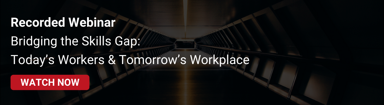 Recorded Webinar: Bridging the Skills Gap:  Today's Workers & Tomorrow's Workplace