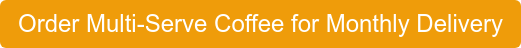 OrderMulti-ServeCoffeefor Monthly Delivery