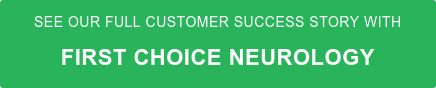 See our full Customer Success Story with First Choice Neurology