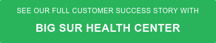 See our full Customer Success Story with Big Sur Health Center