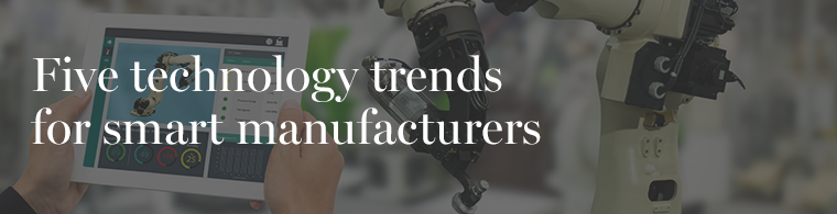 Five Technology Trends for Smart Manufacturers