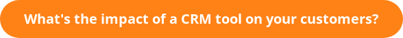 What's the impact of a CRM tool on your customers?