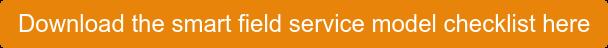 Download the smart field service model checklist here