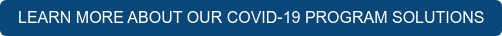 LEARN MORE ABOUT OUR COVID-19 PROGRAM SOLUTIONS