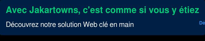 Avec Jakartowns, c'est comme si vous y étiez  Découvrez notre solution Web clé  en main  Démarrez votre essai gratuit