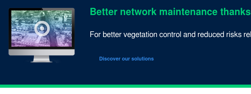 Better network maintenance thanks to digital twins   For better vegetation  control and reduced risks related to pruning and maintenance of power lines.    Discover our solutions