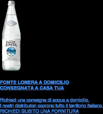 FONTE LONERA A DOMICILIO CONSEGNATA A CASA TUA  Richiedi una consegna di acqua a domicilio. I nostri distributori coprono tutto il territorio Italiano.  RICHIEDI SUBITO UNA FORNITURA