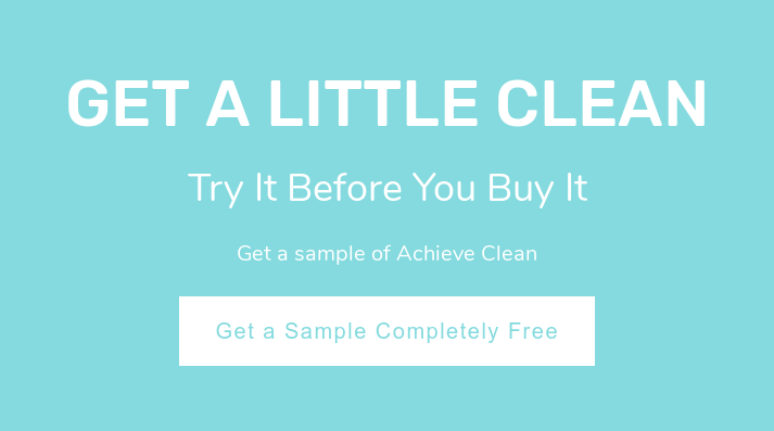 Get a Little Clean  Try It Before You Buy It  Get a sample of Achieve Clean Get a Sample Completely Free