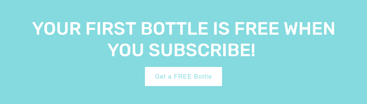 Your first bottle is free when you subscribe! Get aFREE Bottle