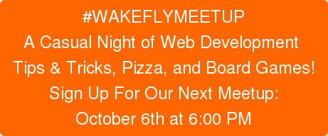 #WAKEFLYMEETUP A Casual Night of Web Development  Tips & Tricks, Pizza, and Board Games! Sign Up For Our Next Meetup: October 6th at 6:00 PM