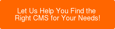 Let Us Help You Find the  Right CMS for Your Needs!
