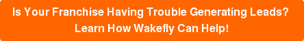 Is Your Franchise Having Trouble Generating Leads?  Learn How Wakefly Can Help!