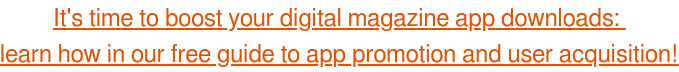 It's time to boost your digital magazine app downloads:  learn how in our free guide to app promotion and user acquisition!