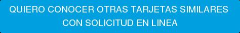 QUIERO CONOCER OTRAS TARJETAS SIMILARES  CON SOLICITUD EN LINEA