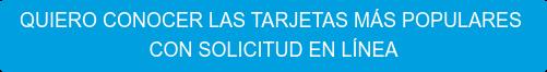 QUIERO CONOCER LAS TARJETAS MÁS POPULARES CON SOLICITUD EN LÍNEA