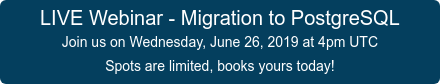 LIVE Webinar - Migration to PostgreSQL Join us on Wednesday, June 26, 2019 at 4pm UTC Spots are limited, books yours today!