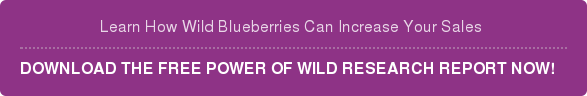 Learn How Wild Blueberries Can Increase Your Sales   DOWNLOAD THE FREE POWER OF WILD RESEARCH REPORT NOW!