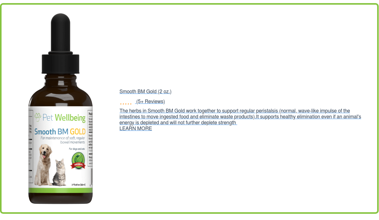 Smooth BM Gold (2 oz.) (5+ Reviews) The herbs in Smooth BM Gold work together  to support regular peristalsis (normal, wave-like impulse of the intestines to  move ingested food and eliminate waste products).It supports healthy  elimination even if an animal's energy is depleted and will not further deplete  strength LEARN MORE