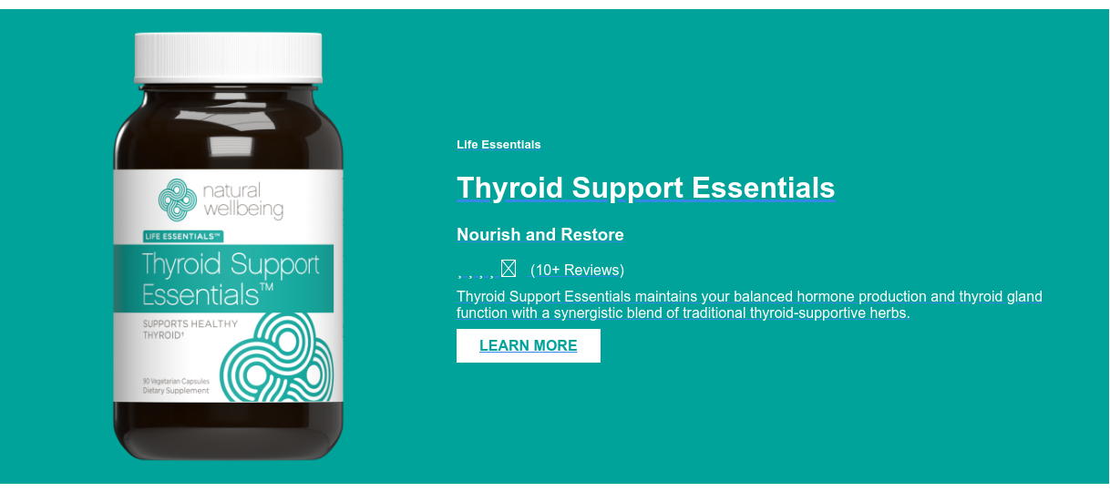 Life Essentials  Thyroid Support Essentials  Nourish and Restore (10+ Reviews) Thyroid Support Essentials maintains your balanced hormone  production and thyroid gland function with a synergistic blend of traditional  thyroid-supportive herbs.  LEARN MORE