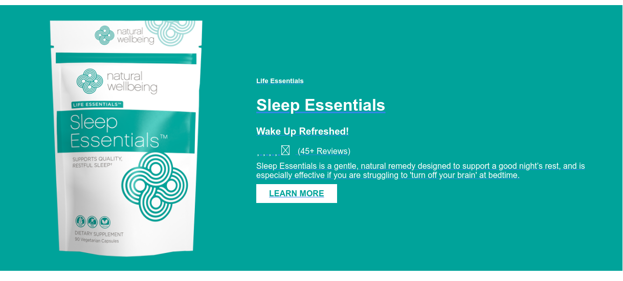 Life Essentials  Sleep Essentials  Wake Up Refreshed! (45+ Reviews) Sleep Essentials is a gentle, natural remedy designed to support  a good night's rest, and is especially effective if you are struggling to 'turn  off your brain' at bedtime.  LEARN MORE