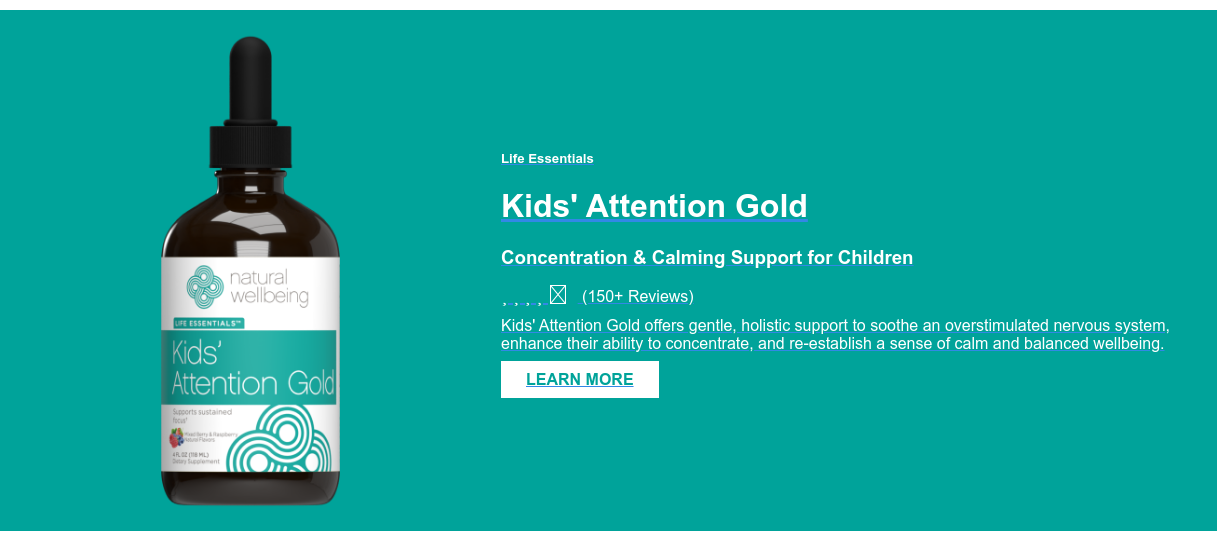 Life Essentials  Kids' Attention Gold  Concentration & Calming Support for Children (150+ Reviews) Kids' Attention Gold offers gentle, holistic support to soothe  an overstimulated nervous system, enhance their ability to concentrate, and  re-establish a sense of calm and balanced wellbeing.  LEARN MORE