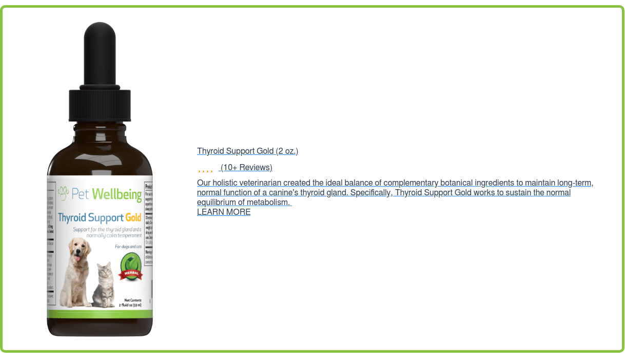 Thyroid Support Gold (2oz.) (10+ Reviews) Our holistic veterinarian created  the ideal balance of complementary botanical ingredients to maintain long-term,  normal function of a canine's thyroid gland. Specifically, Thyroid Support Gold  works to sustain the normal equilibrium of metabolism. LEARN MORE