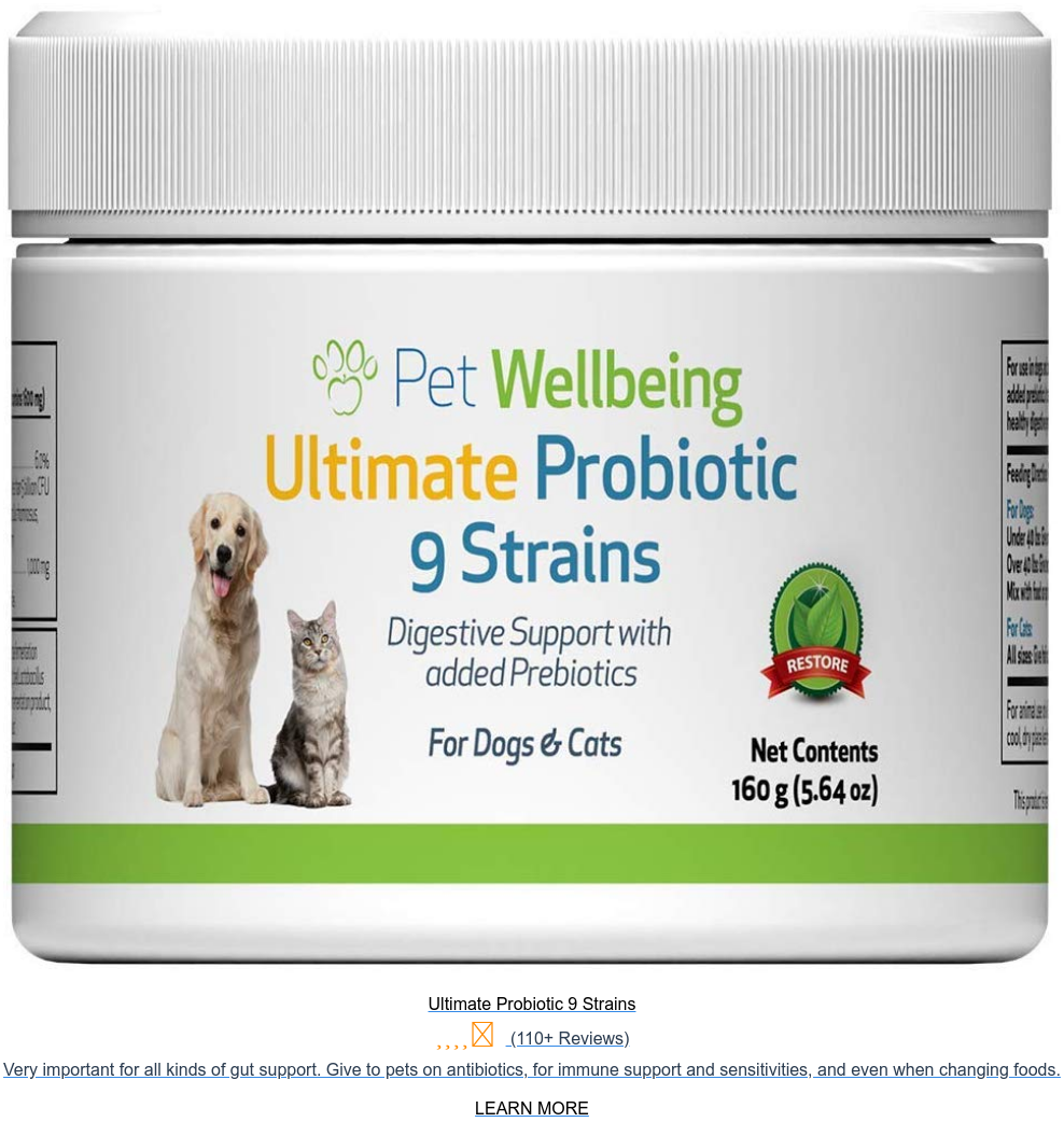 Ultimate Probiotic 9 Strains (110+ Reviews) Very important for all kinds of  gut support. Give to pets on antibiotics, for immune support and sensitivities,  and even when changing foods.  LEARN MORE